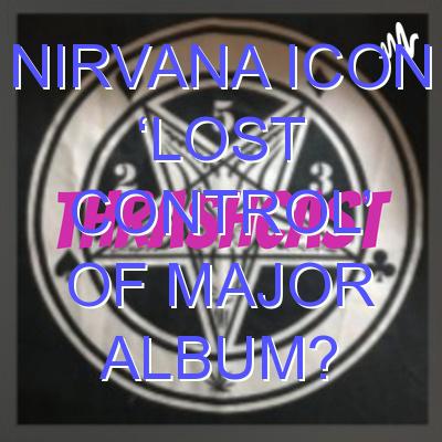 Nirvana Icon 'Lost Control' Of Major Album?