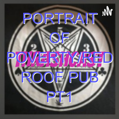 Portrait of Poverty/Red Roof Pub PT1