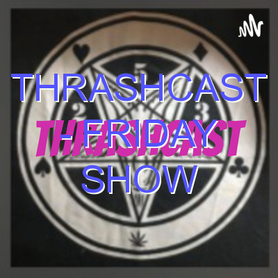 Thrashcast – Friday Show